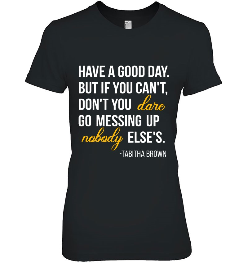 Have A Good Day But If You Can't Don't You Dare Go Messing Up Nobody Else's Tabitha Brown Quotes